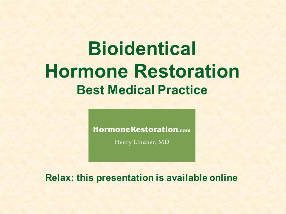 Bioidentical Hormone Restoration Best Medical Practice Relax: this presentation is available online
