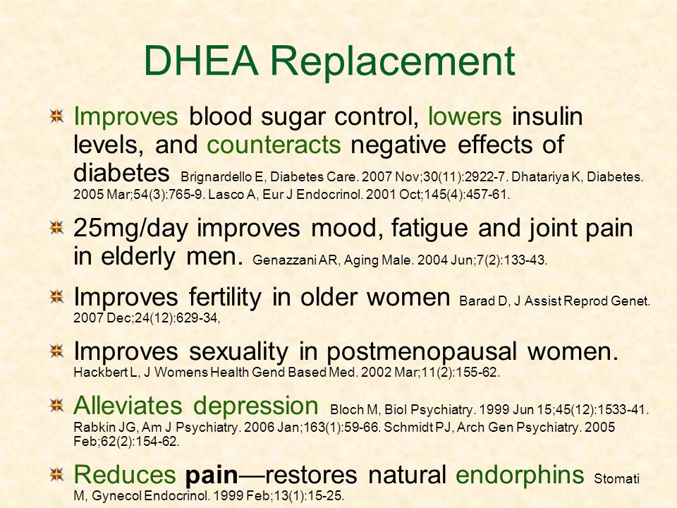 DHEA Replacement Improves blood sugar control, lowers insulin levels, and counteracts negative effects of diabetes Brignardello E, Diabetes Care. 2007