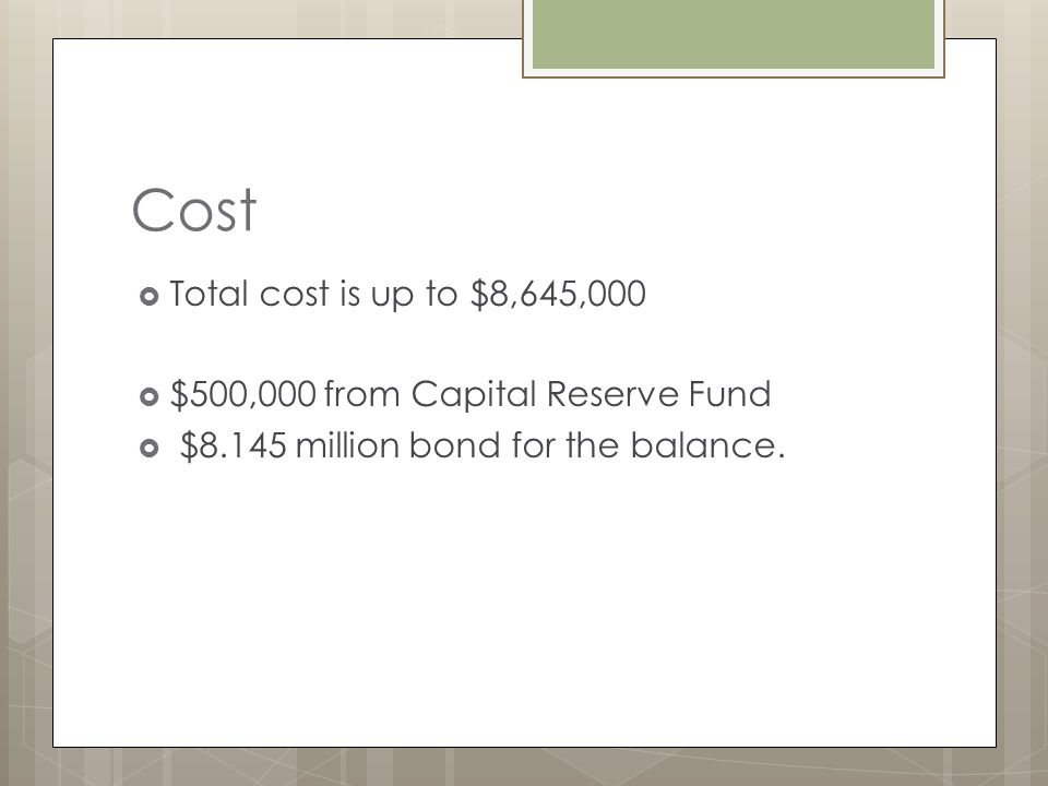 Cost Total cost is up to $8,645,000 $500,000 from Capital Reserve Fund $8.145 million bond for the balance.