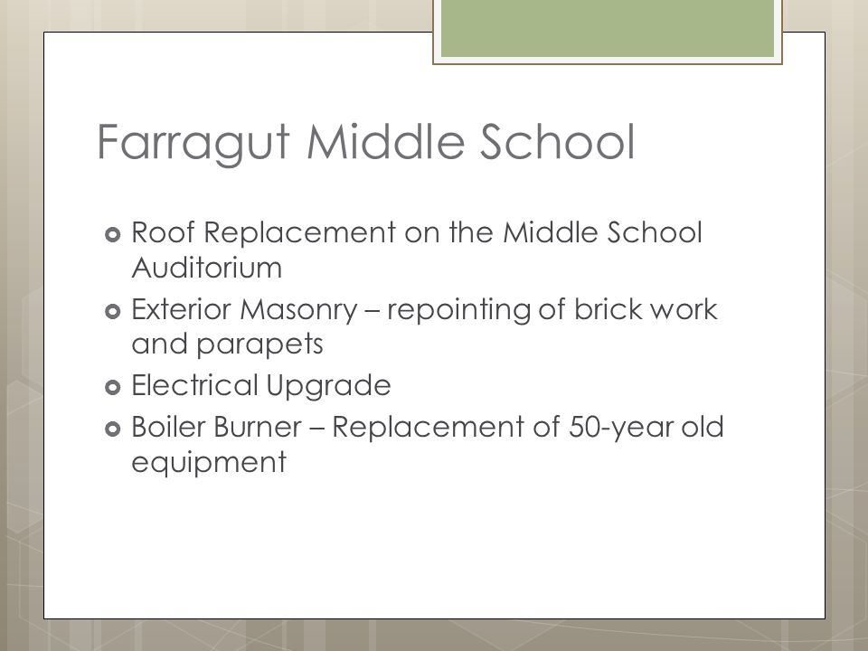 Farragut Middle School Roof Replacement on the Middle School Auditorium Exterior Masonry – repointing of brick work and parapets Electrical Upgrade Boiler Burner – Replacement of 50-year old equipment