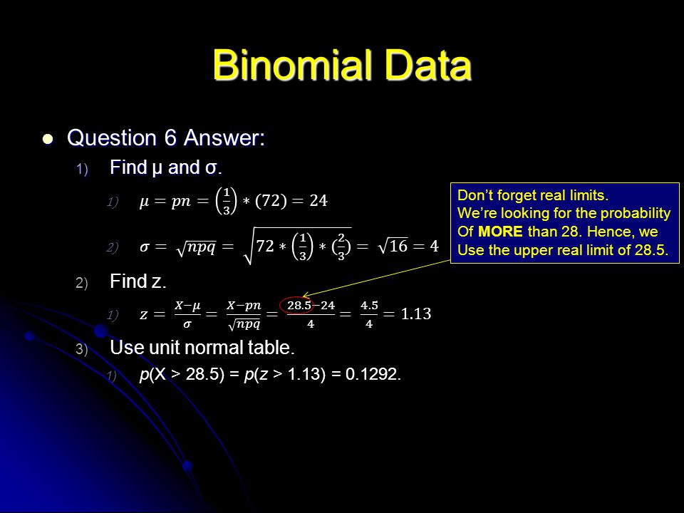 Binomial Data Dont forget real limits. Were looking for the probability Of MORE than 28. Hence, we Use the upper real limit of 28.5.