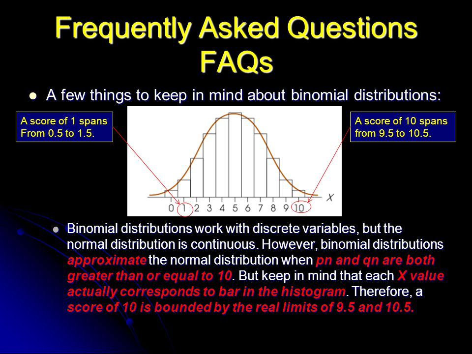 Frequently Asked Questions FAQs A few things to keep in mind about binomial distributions: A few things to keep in mind about binomial distributions: