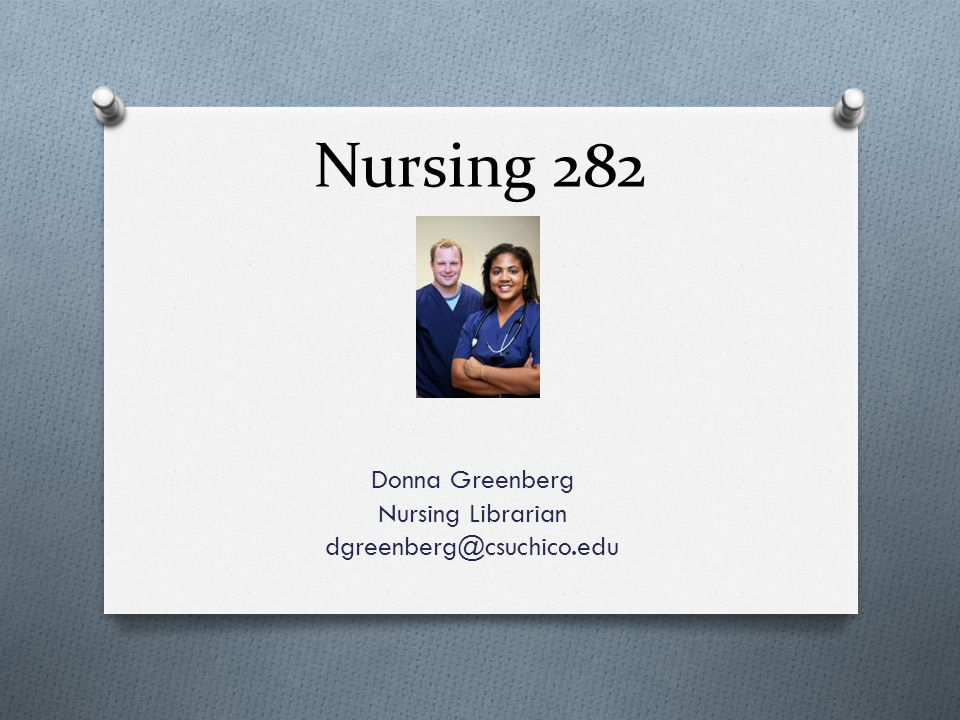 Nursing 282 Donna Greenberg Nursing Librarian dgreenberg@csuchico.edu
