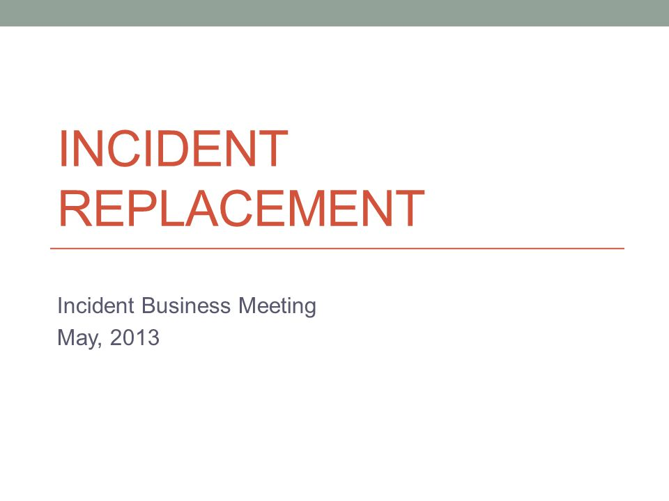 INCIDENT REPLACEMENT Incident Business Meeting May, 2013