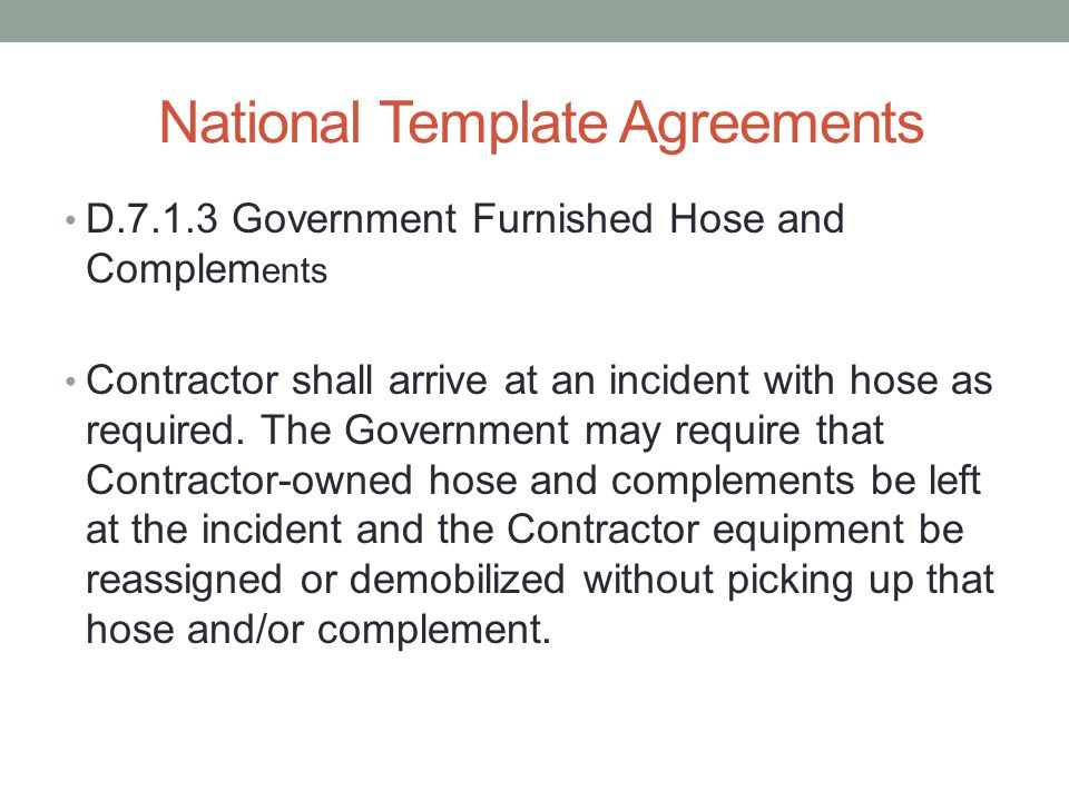 National Template Agreements D.7.1.3 Government Furnished Hose and Complem ents Contractor shall arrive at an incident with hose as required.