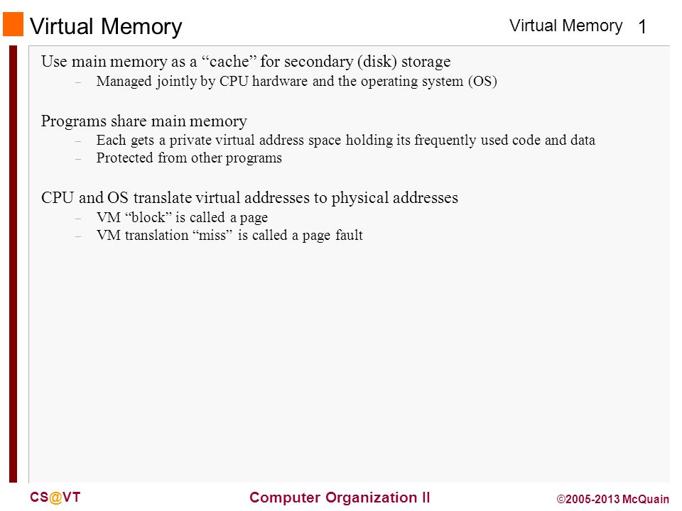 Virtual Memory 1 Computer Organization II CS@VT ©2005-2013 McQuain Virtual Memory Use main memory as a cache for secondary (disk) storage – Managed jointly by CPU hardware and the operating system (OS) Programs share main memory – Each gets a private virtual address space holding its frequently used code and data – Protected from other programs CPU and OS translate virtual addresses to physical addresses – VM block is called a page – VM translation miss is called a page fault