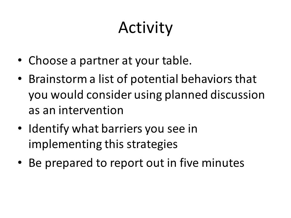 Activity Choose a partner at your table. Brainstorm a list of potential behaviors that you would consider using planned discussion as an intervention