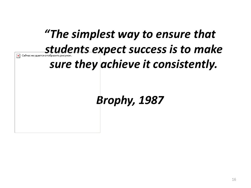 16 The simplest way to ensure that students expect success is to make sure they achieve it consistently. Brophy, 1987