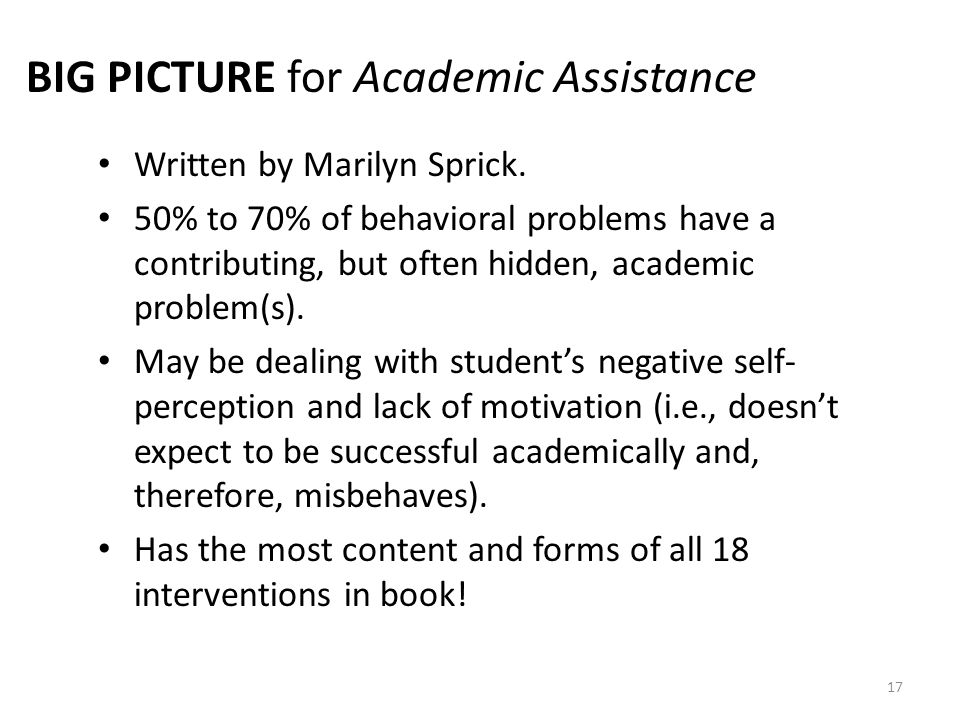 17 BIG PICTURE for Academic Assistance Written by Marilyn Sprick. 50% to 70% of behavioral problems have a contributing, but often hidden, academic pr