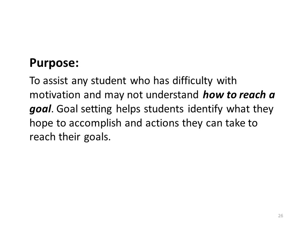 26 Purpose: To assist any student who has difficulty with motivation and may not understand how to reach a goal. Goal setting helps students identify