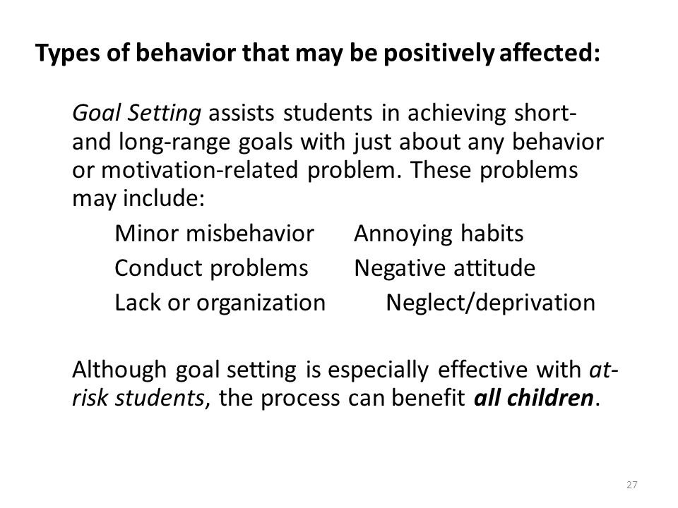 27 Types of behavior that may be positively affected: Goal Setting assists students in achieving short- and long-range goals with just about any behav