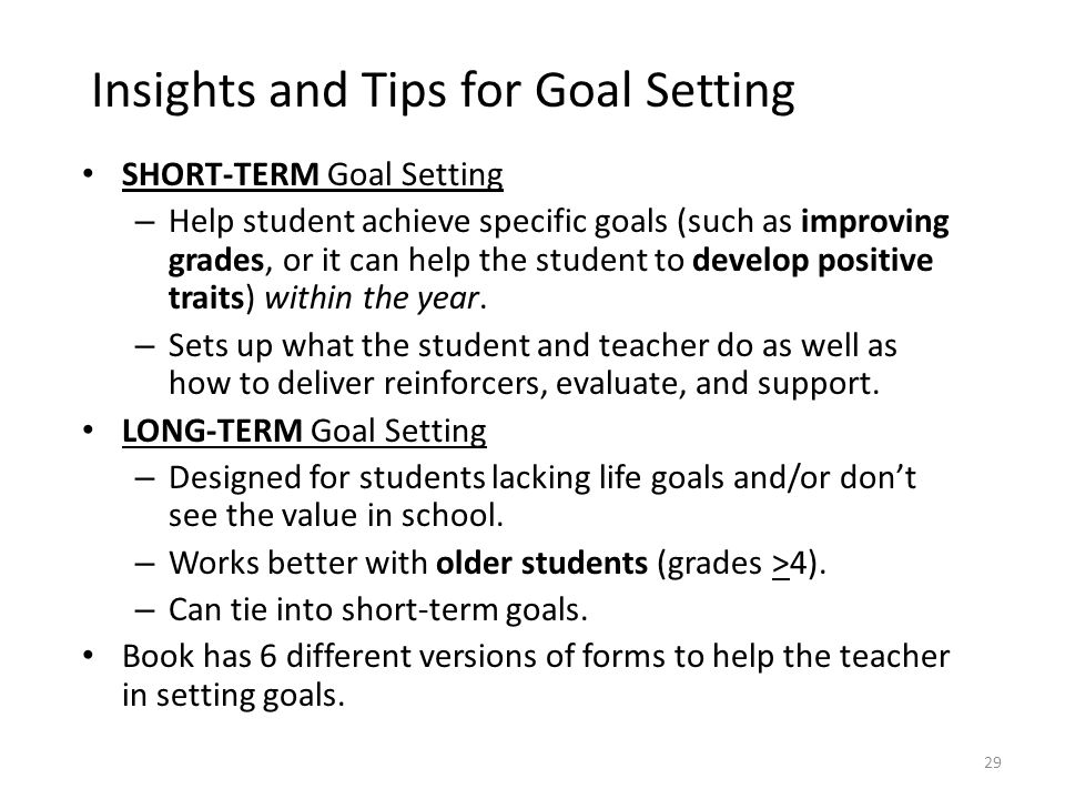 29 Insights and Tips for Goal Setting SHORT-TERM Goal Setting – Help student achieve specific goals (such as improving grades, or it can help the stud