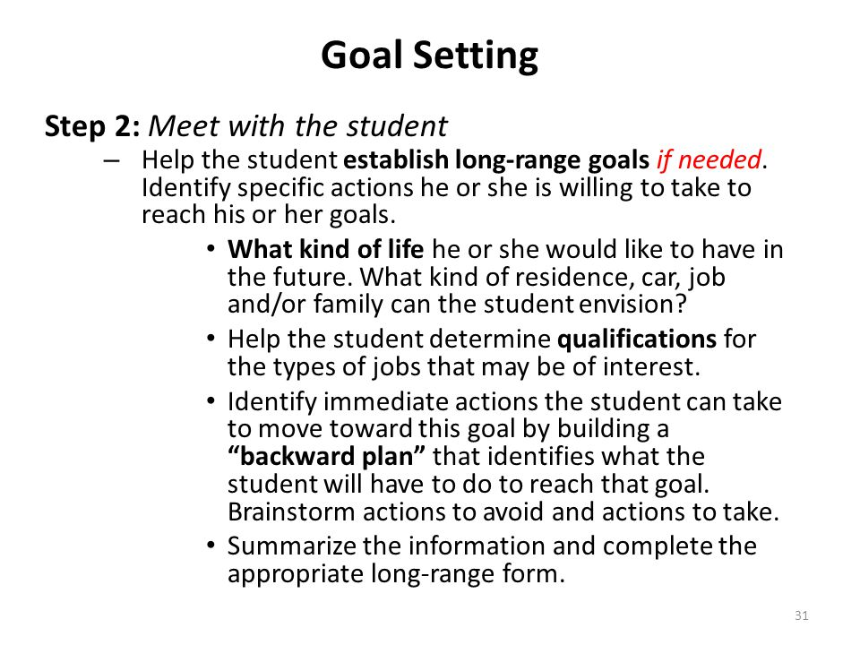 31 Goal Setting Step 2: Meet with the student – Help the student establish long-range goals if needed. Identify specific actions he or she is willing