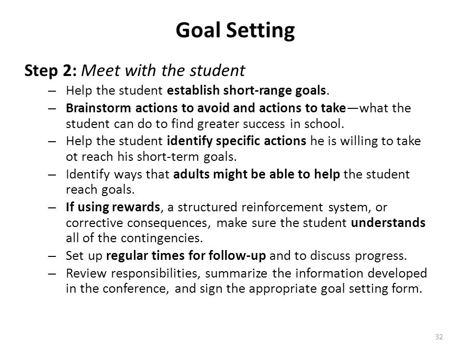 32 Goal Setting Step 2: Meet with the student – Help the student establish short-range goals. – Brainstorm actions to avoid and actions to takewhat th