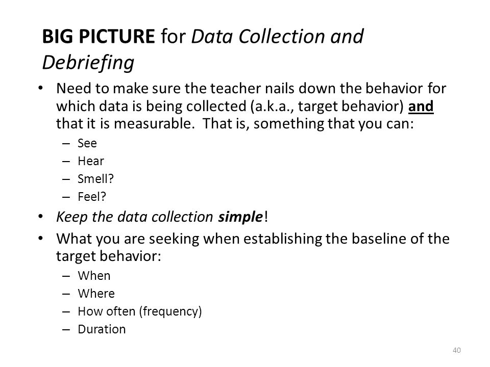 40 BIG PICTURE for Data Collection and Debriefing Need to make sure the teacher nails down the behavior for which data is being collected (a.k.a., tar