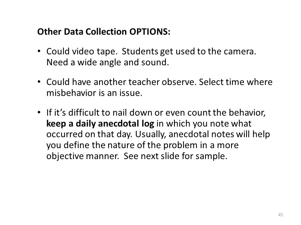 45 Other Data Collection OPTIONS: Could video tape. Students get used to the camera. Need a wide angle and sound. Could have another teacher observe.