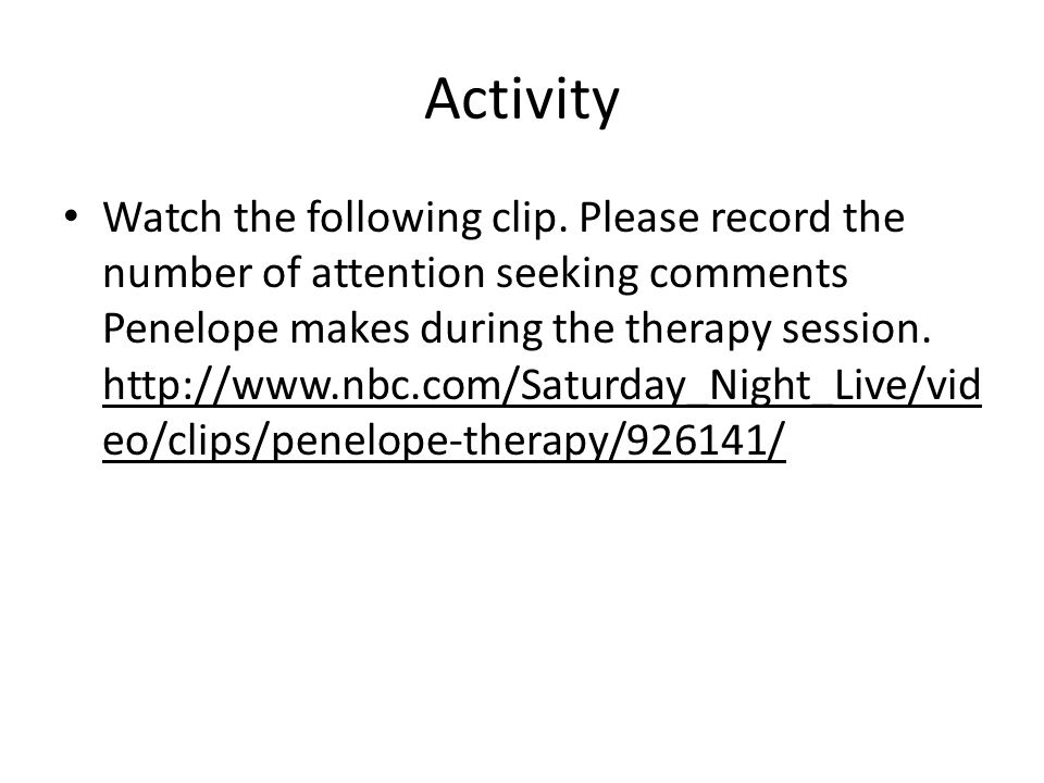 Activity Watch the following clip. Please record the number of attention seeking comments Penelope makes during the therapy session. http://www.nbc.co