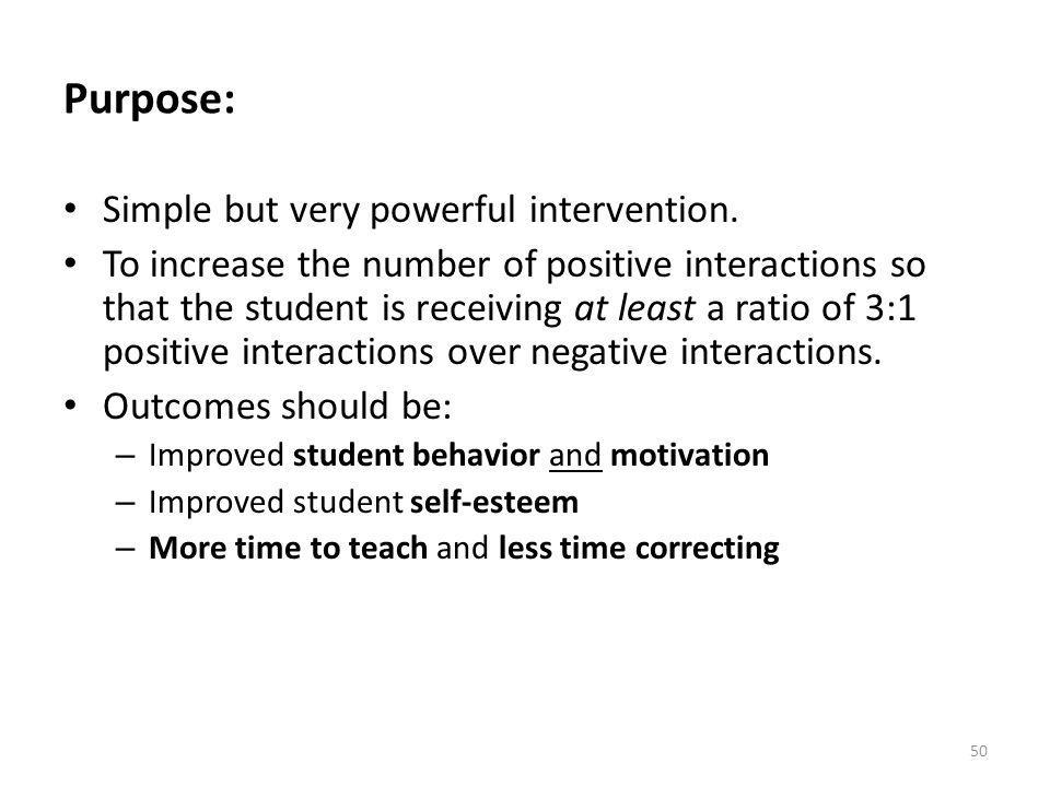 50 Purpose: Simple but very powerful intervention. To increase the number of positive interactions so that the student is receiving at least a ratio o