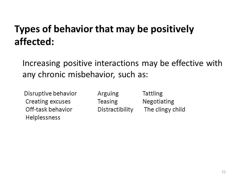 51 Types of behavior that may be positively affected: Increasing positive interactions may be effective with any chronic misbehavior, such as: Disrupt