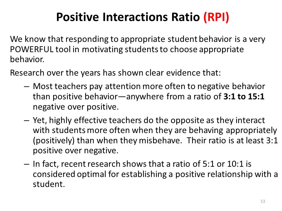 53 Positive Interactions Ratio (RPI) We know that responding to appropriate student behavior is a very POWERFUL tool in motivating students to choose