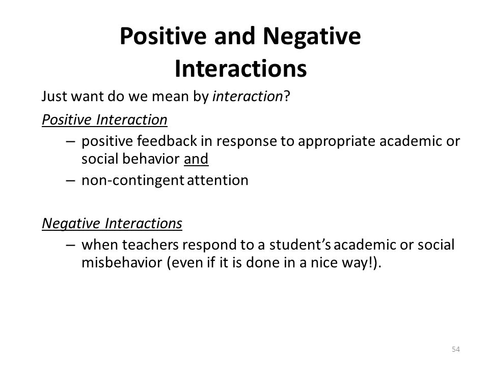 54 Positive and Negative Interactions Just want do we mean by interaction? Positive Interaction – positive feedback in response to appropriate academi