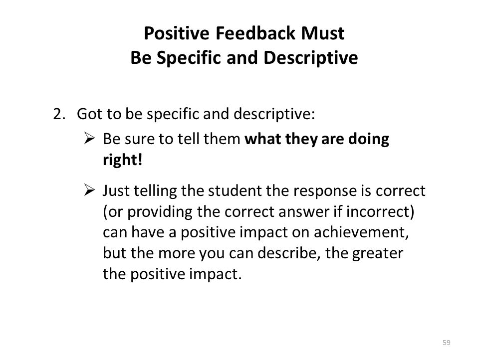 59 Positive Feedback Must Be Specific and Descriptive 2.Got to be specific and descriptive: Be sure to tell them what they are doing right! Just telli