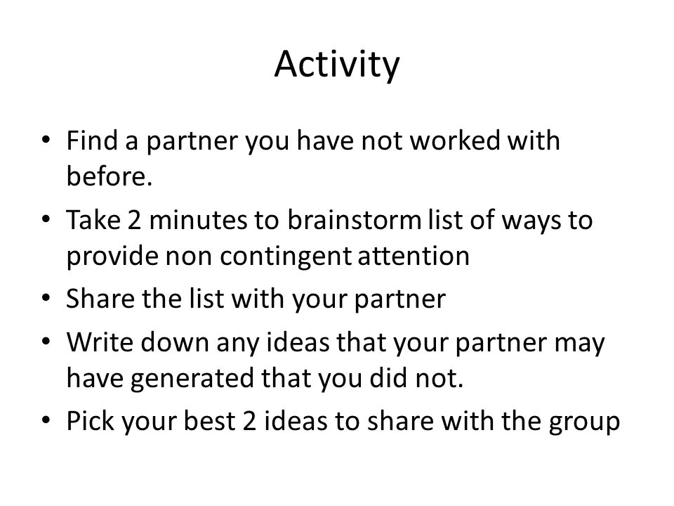 Activity Find a partner you have not worked with before. Take 2 minutes to brainstorm list of ways to provide non contingent attention Share the list