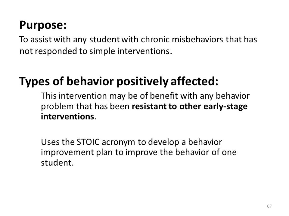 67 Purpose: To assist with any student with chronic misbehaviors that has not responded to simple interventions. Types of behavior positively affected