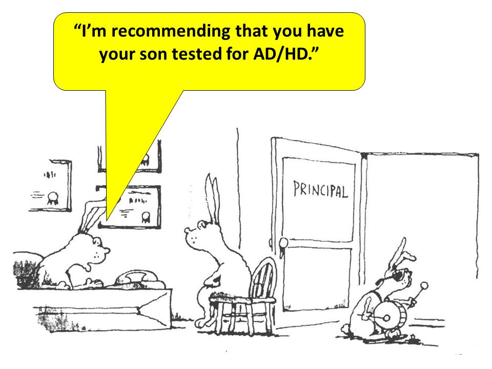 72 Im recommending that you have your son tested for AD/HD.