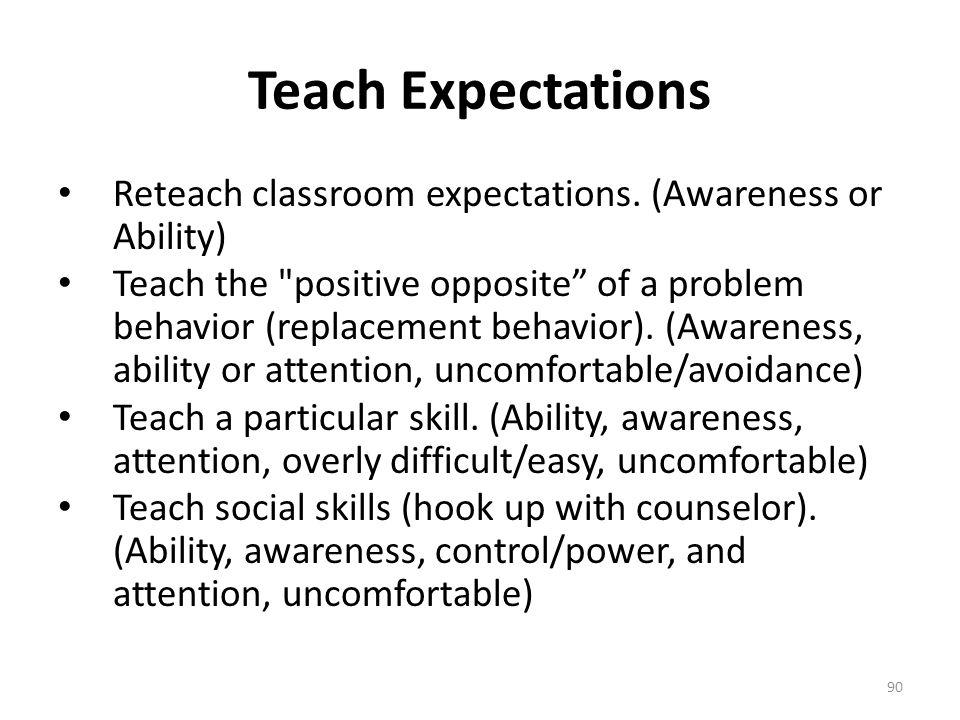 90 Teach Expectations Reteach classroom expectations. (Awareness or Ability) Teach the
