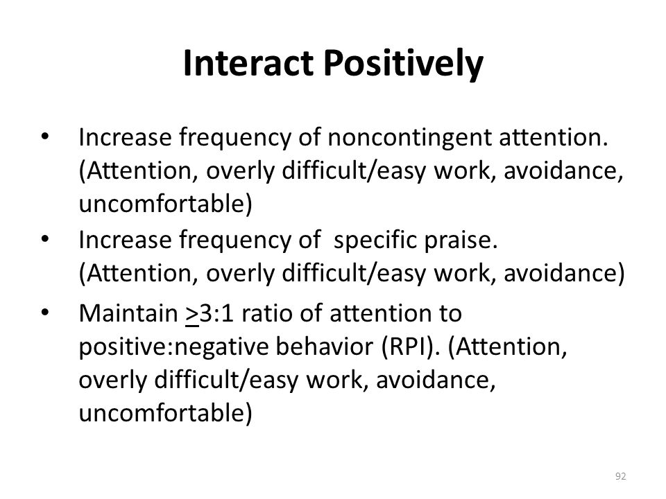 92 Interact Positively Increase frequency of noncontingent attention. (Attention, overly difficult/easy work, avoidance, uncomfortable) Increase frequ