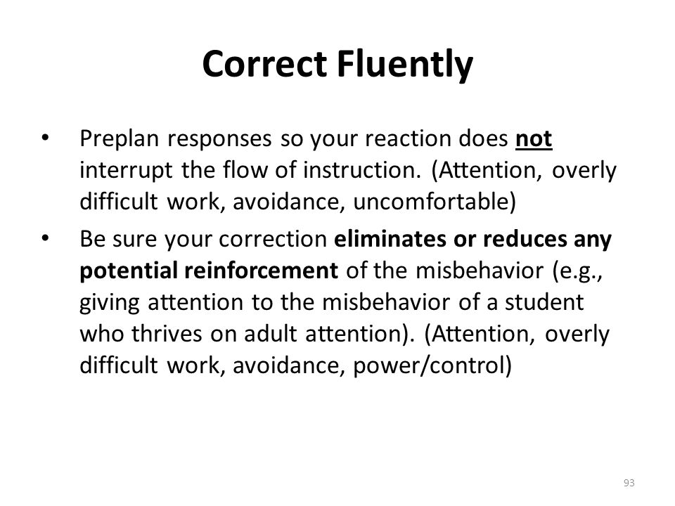 93 Correct Fluently Preplan responses so your reaction does not interrupt the flow of instruction. (Attention, overly difficult work, avoidance, uncom