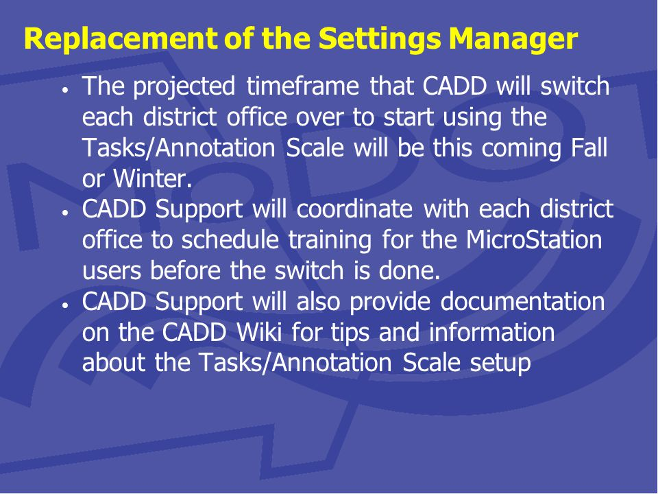 Replacement of the Settings Manager The projected timeframe that CADD will switch each district office over to start using the Tasks/Annotation Scale