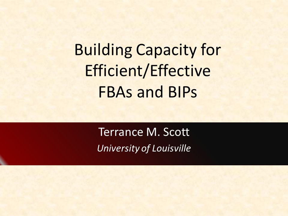 Building Capacity for Efficient/Effective FBAs and BIPs Terrance M. Scott University of Louisville