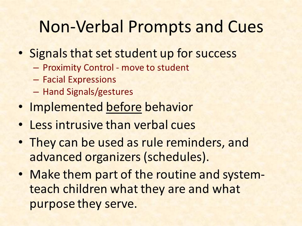 Non-Verbal Prompts and Cues Signals that set student up for success – Proximity Control - move to student – Facial Expressions – Hand Signals/gestures Implemented before behavior Less intrusive than verbal cues They can be used as rule reminders, and advanced organizers (schedules).