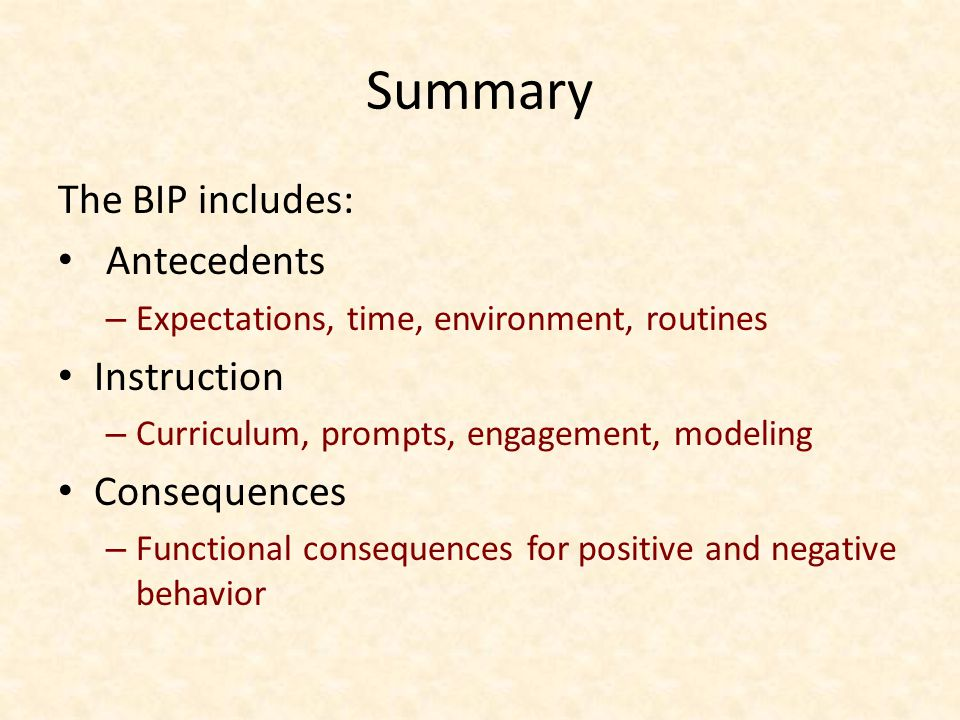 Summary The BIP includes: Antecedents – Expectations, time, environment, routines Instruction – Curriculum, prompts, engagement, modeling Consequences – Functional consequences for positive and negative behavior