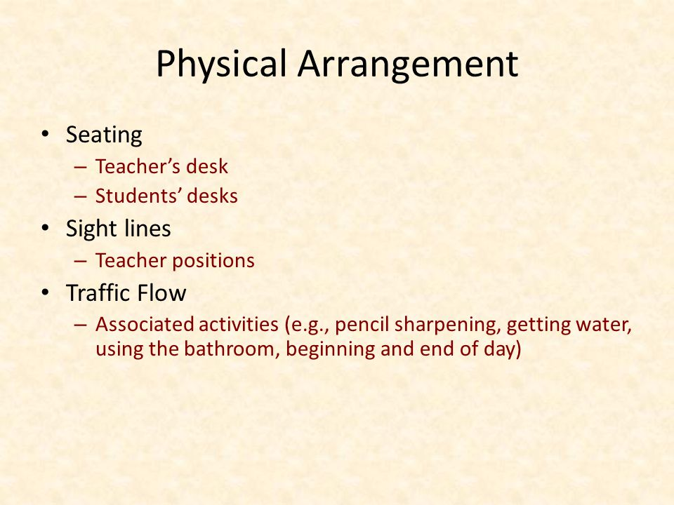 Physical Arrangement Seating – Teachers desk – Students desks Sight lines – Teacher positions Traffic Flow – Associated activities (e.g., pencil sharpening, getting water, using the bathroom, beginning and end of day)