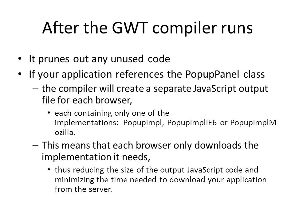 After the GWT compiler runs It prunes out any unused code If your application references the PopupPanel class – the compiler will create a separate JavaScript output file for each browser, each containing only one of the implementations: PopupImpl, PopupImplIE6 or PopupImplM ozilla.