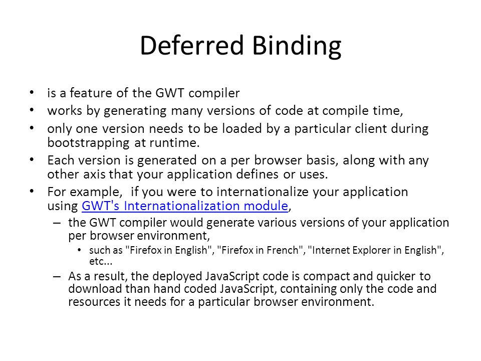 Deferred Binding is a feature of the GWT compiler works by generating many versions of code at compile time, only one version needs to be loaded by a particular client during bootstrapping at runtime.
