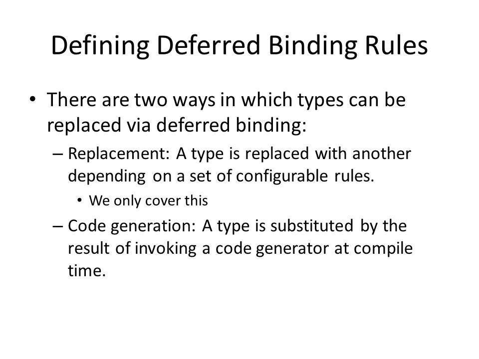 Defining Deferred Binding Rules There are two ways in which types can be replaced via deferred binding: – Replacement: A type is replaced with another depending on a set of configurable rules.