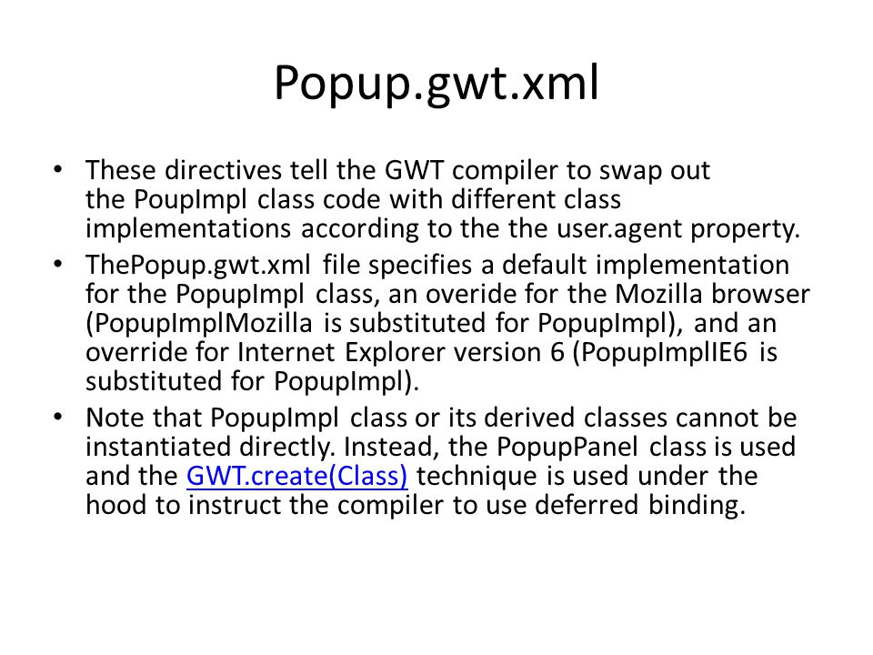 Popup.gwt.xml These directives tell the GWT compiler to swap out the PoupImpl class code with different class implementations according to the the user.agent property.