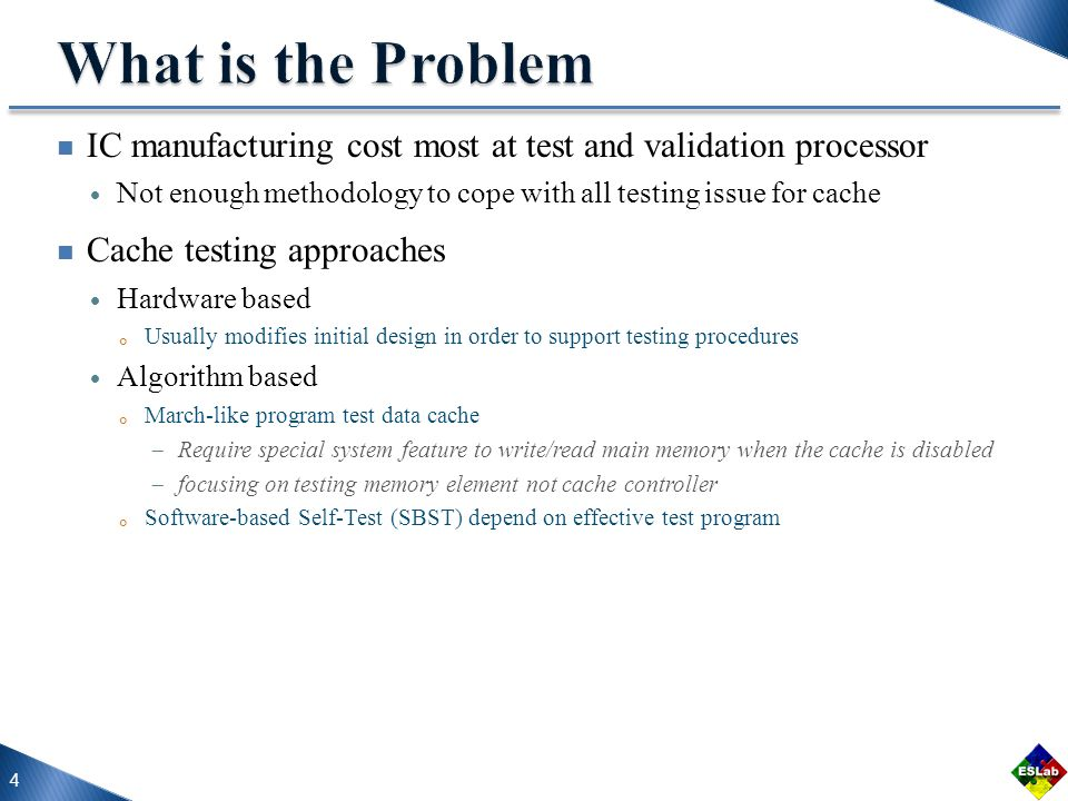 IC manufacturing cost most at test and validation processor Not enough methodology to cope with all testing issue for cache Cache testing approaches Hardware based Usually modifies initial design in order to support testing procedures Algorithm based March-like program test data cache Require special system feature to write/read main memory when the cache is disabled focusing on testing memory element not cache controller Software-based Self-Test (SBST) depend on effective test program 4