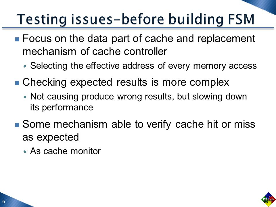 Focus on the data part of cache and replacement mechanism of cache controller Selecting the effective address of every memory access Checking expected results is more complex Not causing produce wrong results, but slowing down its performance Some mechanism able to verify cache hit or miss as expected As cache monitor 6