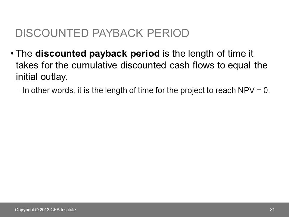 DISCOUNTED PAYBACK PERIOD The discounted payback period is the length of time it takes for the cumulative discounted cash flows to equal the initial o