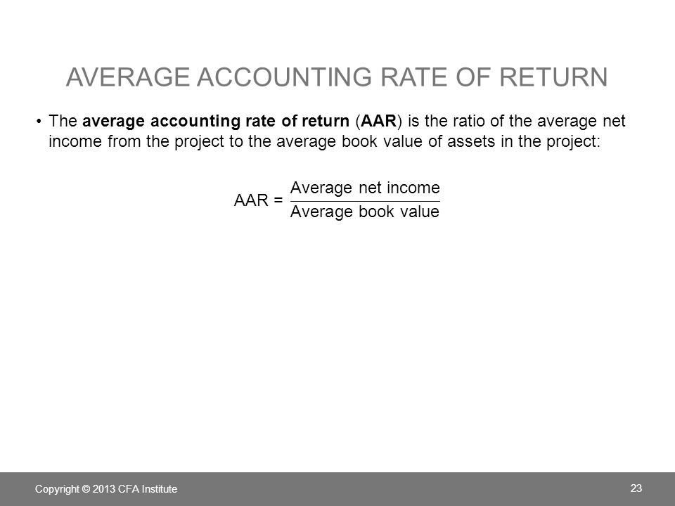 AVERAGE ACCOUNTING RATE OF RETURN Copyright © 2013 CFA Institute 23