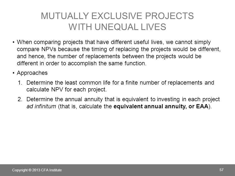 MUTUALLY EXCLUSIVE PROJECTS WITH UNEQUAL LIVES When comparing projects that have different useful lives, we cannot simply compare NPVs because the tim