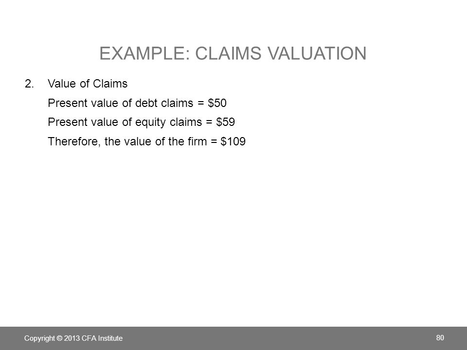 EXAMPLE: CLAIMS VALUATION 2.Value of Claims Present value of debt claims = $50 Present value of equity claims = $59 Therefore, the value of the firm =