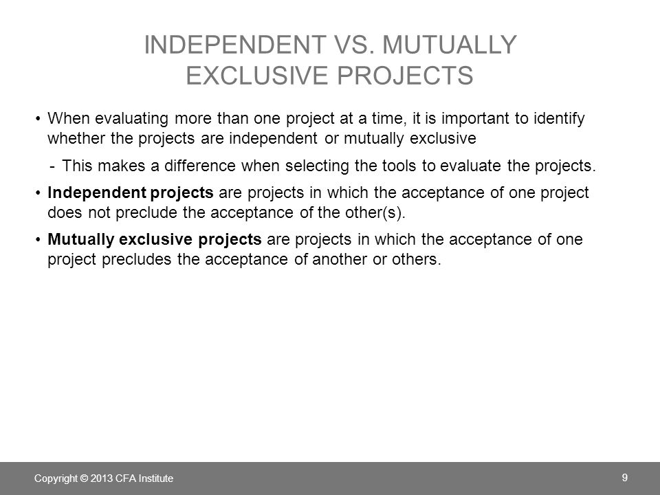 INDEPENDENT VS. MUTUALLY EXCLUSIVE PROJECTS When evaluating more than one project at a time, it is important to identify whether the projects are inde