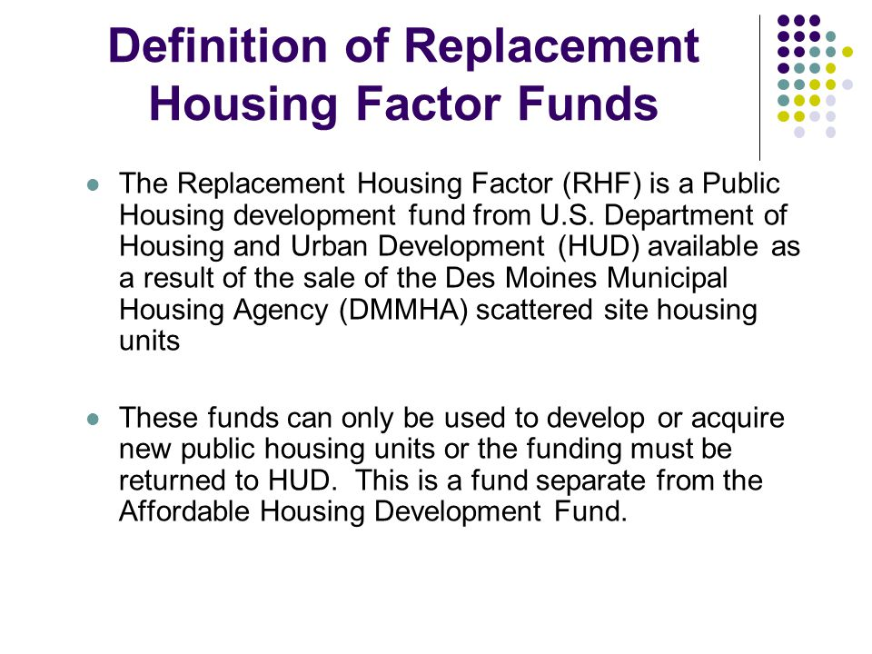 Definition of Replacement Housing Factor Funds The Replacement Housing Factor (RHF) is a Public Housing development fund from U.S.