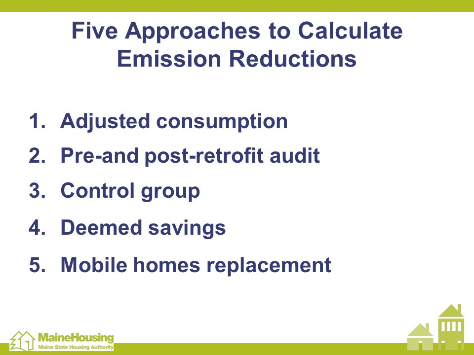 Five Approaches to Calculate Emission Reductions 1.Adjusted consumption 2.Pre-and post-retrofit audit 3.Control group 4.Deemed savings 5.Mobile homes replacement
